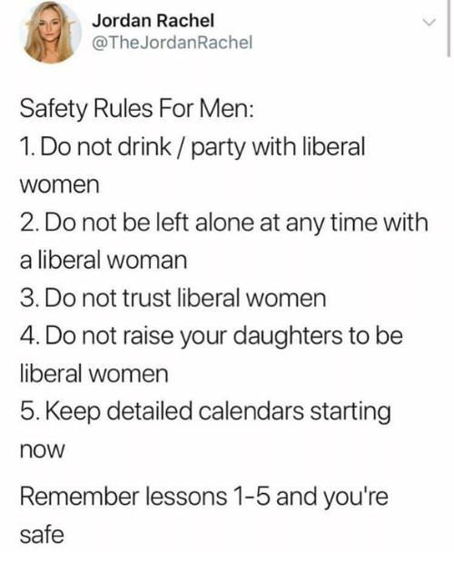 Being Alone, Memes, and Party: Jordan Rachel  @The JordanRachel  Safety Rules For Men:  1. Do not drink/party with liberal  women  2. Do not be left alone at any time with  a liberal woman  3. Do not trust liberal women  4. Do not raise your daughters to be  liberal women  5. Keep detailed calendars starting  now  Remember lessons 1-5 and you're  safe
