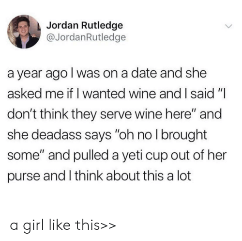 """Wine, Date, and Girl: Jordan Rutledge  @JordanRutledge  a year ago I was on a date and she  asked me if I wanted wine and I said """"I  don't think they serve wine here"""" and  she deadass says """"oh no I brought  some"""" and pulled a yeti cup out of her  purse and I think about this a lot a girl like this>>"""