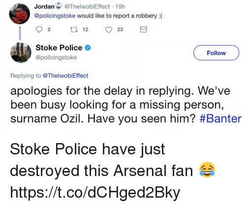 Arsenal, Police, and Soccer: Jordan@ThelwobiEffect 19h  @policingstoke would like to report a robbery(  92 12 23  Stoke Police  @policingstoke  Follow  Replying to @ThelwobiEffect  apologies for the delay in replying. We've  been busy looking for a missing per  surname OZIl. Have you seen him? #Banter  son, Stoke Police have just destroyed this Arsenal fan 😂 https://t.co/dCHged2Bky