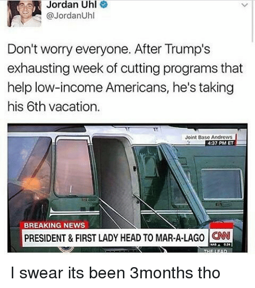 Memes, 🤖, and Mar: Jordan Uhl  @Jordan Uhl  Don't worry everyone. After Trump's  exhausting week of cutting programs that  help low-income Americans, he's taking  his 6th vacation.  Joint Base Andrews  4:37 PM ET  BREAKING NEWS  PRESIDENT & FIRST LADY HEAD TO MAR-A-LAGO CNN I swear its been 3months tho