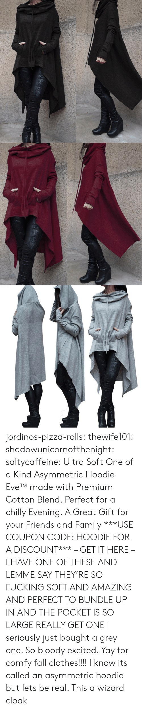 Clothes, Fall, and Family: jordinos-pizza-rolls:  thewife101:  shadowunicornofthenight:  saltycaffeine:  Ultra Soft One of a Kind Asymmetric Hoodie Eve™made with Premium Cotton Blend. Perfect for a chilly Evening. A Great Gift for your Friends and Family ***USE COUPON CODE: HOODIE FOR A DISCOUNT*** – GET IT HERE –   I HAVE ONE OF THESE AND LEMME SAY THEY'RE SO FUCKING SOFT AND AMAZING AND PERFECT TO BUNDLE UP IN AND THE POCKET IS SO LARGE REALLY GET ONE   I seriously just bought a grey one. So bloody excited. Yay for comfy fall clothes!!!!    I know its called an asymmetric hoodie but lets be real. This a wizard cloak