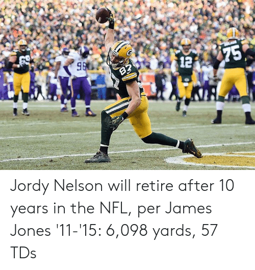 Nfl, Jordy Nelson, and James Jones: Jordy Nelson will retire after 10 years in the NFL, per James Jones  '11-'15: 6,098 yards, 57 TDs