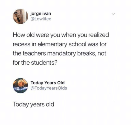 Dank, Recess, and School: jorge ivan  @Lowlifee  How old were you when you realized  recess in elementary school was for  the teachers mandatory breaks, not  for the students?  Today Years Old  @TodayYearsOlds  Today years old