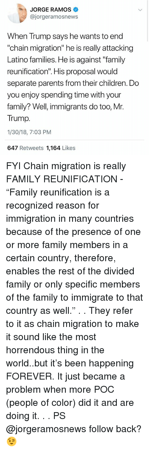 "Mr Trump: JORGE RAMOS  @jorgeramosnews  When Trump says he wants to end  ""chain migration"" he is really attacking  Latino families. He is against ""family  Il  separate parents from their children. Do  you enjoy spending time with your  family? Well, immigrants do too, Mr.  Trump.  1/30/18, 7:03 PM  647 Retweets 1,164 Likes FYI Chain migration is really FAMILY REUNIFICATION - ""Family reunification is a recognized reason for immigration in many countries because of the presence of one or more family members in a certain country, therefore, enables the rest of the divided family or only specific members of the family to immigrate to that country as well."" . . They refer to it as chain migration to make it sound like the most horrendous thing in the world..but it's been happening FOREVER. It just became a problem when more POC (people of color) did it and are doing it. . . PS @jorgeramosnews follow back? 😉"