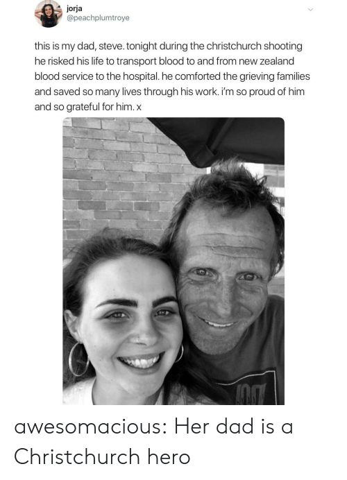 Dad, Life, and Tumblr: jorja  @peachplumtroye  this is my dad, steve. tonight during the christchurch shooting  he risked his life to transport blood to and from new zealand  blood service to the hospital. he comforted the grieving families  and saved so many lives through his work. i'm so proud of him  and so grateful for him. x awesomacious:  Her dad is a Christchurch hero