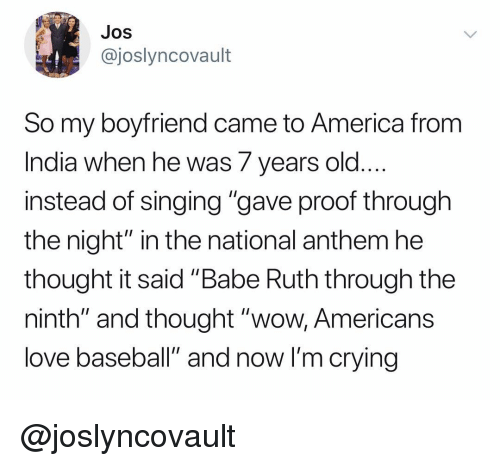 "America, Baseball, and Crying: JOS  @joslyncovault  So my boyfriend came to America from  India when he was 7 years old  instead of singing ""gave proof through  the night"" in the national anthem he  thought it said ""Babe Ruth through the  ninth"" and thought ""wow, Americans  love baseball"" and now I'm crying @joslyncovault"