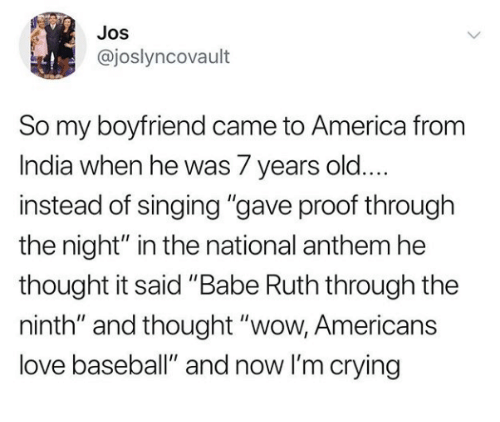 "America, Baseball, and Crying: Jos  @joslyncovault  So my boyfriend came to America from  India when he was 7 years old....  instead of singing ""gave proof through  the night"" in the national anthem he  thought it said ""Babe Ruth through the  ninth"" and thought ""wow, Americans  love baseball"" and now I'm crying"