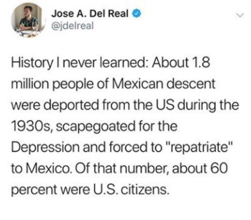 "citizens: Jose A. Del Real  @jdelreal  History I never learned: About 1.8  million people of Mexican descent  were deported from the US during the  1930s, scapegoated for the  Depression and forced to ""repatriate""  to Mexico. Of that number, about 60  percent were U.S. citizens.  >"