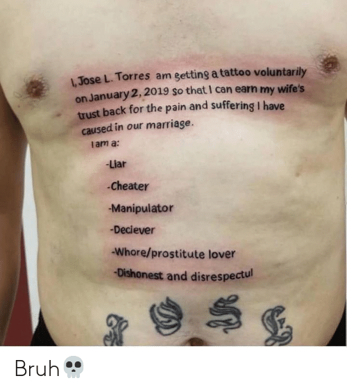 Bruh, Marriage, and Tattoo: Jose L. Torres am getting a tattoo voluntarily  on January 2, 2019 so that I can earn my wife's  trust back for the pain and suffering I have  caused in our marriage.  I am a:  -Liar  Cheater  Manipulator  -Deciever  Whore/prostitute lover  -Dishonest and disrespectul Bruh💀