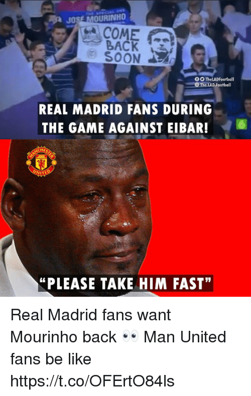 "Be Like, Memes, and Real Madrid: JOSE MOURINHO  COME  BACK  SOON  REAL MADRID FANS DURING  THE GAME AGAINST EIBAR!6  ""PLEASE TAKE HIM FAST"" Real Madrid fans want Mourinho back 👀  Man United fans be like https://t.co/OFErtO84ls"