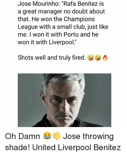 "Club, Memes, and Shade: Jose Mourinho: ""Rafa Benitez is  a great manager no doubt about  that. He won the Champions  League with a small club, just like  me. I won it with Porto and he  won it with Liverpool.  Shots well and truly fired.き Oh Damn 😂👏 Jose throwing shade! United Liverpool Benitez"