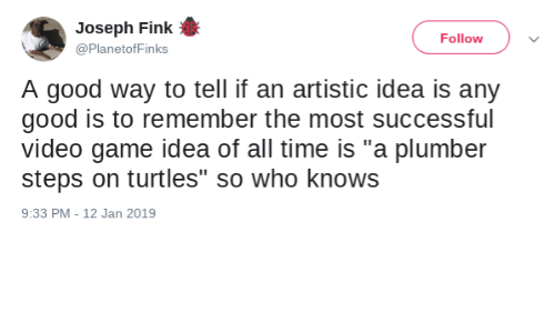 "Game, Good, and Time: Joseph Fink  Follow  @PlanetofFinks  A good way to tell if an artistic idea is any  good is to remember the most successful  video game idea of all time is ""a plumber  steps on turtles"" so who knows  9:33 PM - 12 Jan 2019"