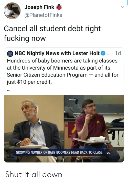 Fucking, Head, and News: Joseph Fink  @PlanetofFinks  Cancel all student debt right  fucking now  NBC Nightly News with Lester Holt  Hundreds of baby boomers are taking classes  at the University of Minnesota as part of its  Senior Citizen Education Program and all for  just $10 per credit.  1d  EWS  UN  GROWING NUMBER OF BABY BOOMERS HEAD BACK TO CLASS Shut it all down
