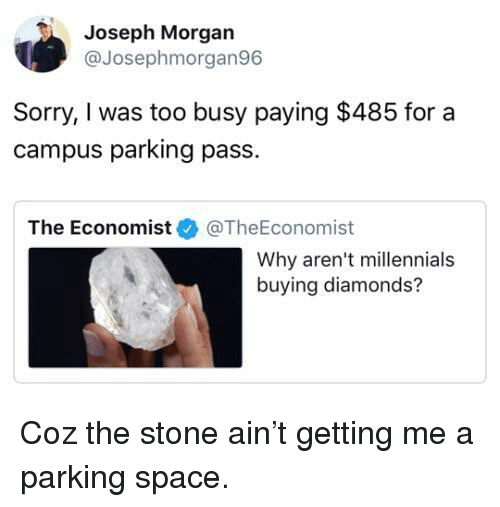 Sorry, Millennials, and Space: Joseph Morgan  @Josephmorgan96  Sorry, I was too busy paying $485 for a  campus parking pass.  The Economist@TheEconomist  Why aren't millennials  buying diamonds? Coz the stone ain't getting me a parking space.