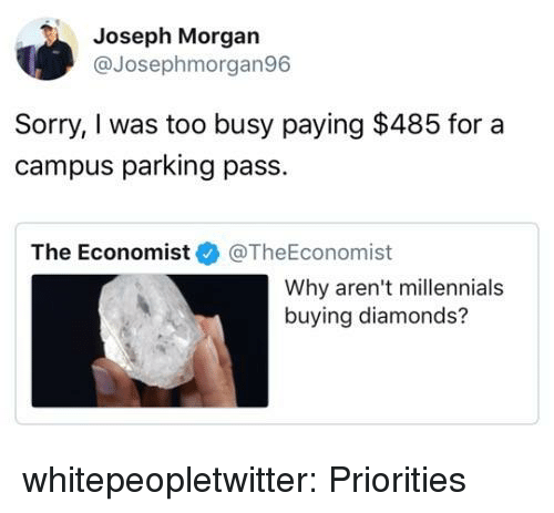 the economist: Joseph Morgan  @Josephmorgan96  Sorry, I was too busy paying $485 for a  campus parking pass.  The Economist@TheEconomist  Why aren't millennials  buying diamonds? whitepeopletwitter:  Priorities