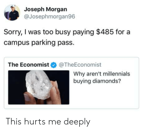 the economist: Joseph Morgan  @Josephmorgan96  Sorry, I was too busy paying $485 for a  campus parking pass.  The Economist@TheEconomist  Why aren't millennials  buying diamonds? This hurts me deeply