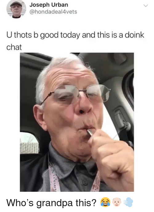 Weed, Grandpa, and Chat: Joseph Urban  @hondadeal4vets  U thots b good today and this is a doink  chat Who's grandpa this? 😂👴🏻💨
