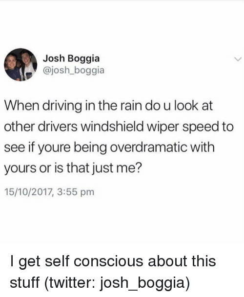 Driving, Twitter, and Rain: Josh Boggia  @josh_boggia  When driving in the rain do u look at  other drivers windshield wiper speed to  see if youre being overdramatic with  yours or is that just me?  15/10/2017, 3:55 pm I get self conscious about this stuff (twitter: josh_boggia)