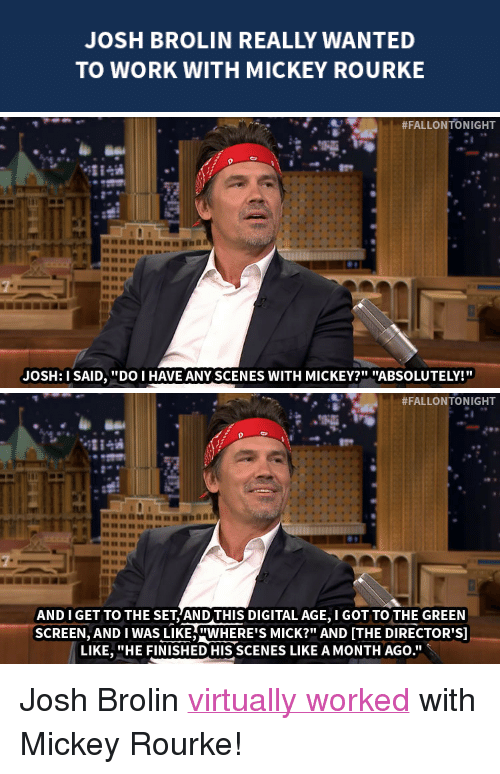 """Target, Work, and Http: JOSH BROLIN REALLY WANTED  TO WORK WITH MICKEY ROURKE   #FALLONTO NIGHT  JOSH:I SAID,DO I HAVE ANY SCENES WITH MICKEY?"""" """"ABSOLUTELY!   #FALLONTONIGHT  8889""""  AND I GET TO THE SET AND THIS DIGITAL AGE, I GOT TO THE GREEN  SCREEN, AND I WAS LIKEWERE'S MICK?"""" AND ITHE DIRECTOR'S]  LIKE. """"HE FINISHED HIS SCENES LIKE AMONTH AGO."""" <p>Josh Brolin <a href=""""http://www.nbc.com/the-tonight-show/segments/10796"""" target=""""_blank"""">virtually worked</a> with Mickey Rourke!</p>"""