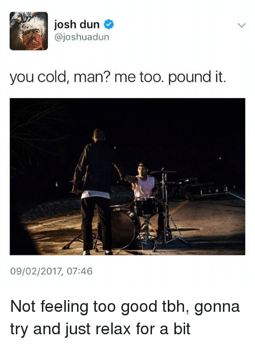 Good Tbh: josh dun  @joshua dun  you cold, man? me too. pound it.  09/02/2017, 07:46 Not feeling too good tbh, gonna try and just relax for a bit