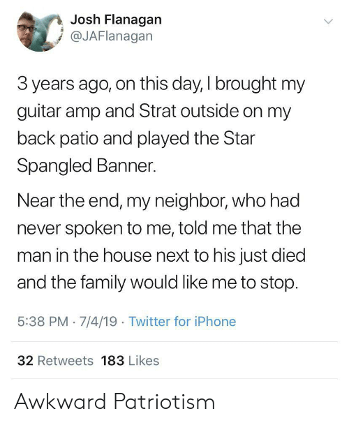 The Star-Spangled Banner: Josh Flanagan  @JAFlanagan  3 years ago, on this day, I brought my  guitar amp and Strat outside on my  back patio and played the Star  Spangled Banner.  Near the end, my neighbor, who had  never spoken to me, told me that the  man in the house next to his just died  and the family would like me to stop.  5:38 PM 7/4/19 Twitter for iPhone  32 Retweets 183 Likes Awkward Patriotism