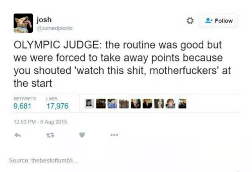 Shit, Good, and Watch: josh  Follow  @ruinedpicnic  OLYMPIC JUDGE: the routine was good but  we were forced to take away points because  you shouted 'watch this shit, motherfuckers' at  the start  RETWEETS  LIKES  9,681  17,976  12:03 PM-6 Aug 2015  Source: thebestoftumbi..