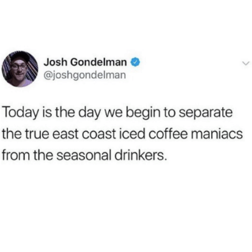 True, Coffee, and Today: Josh Gondelman  @joshgondelman  Today is the day we begin to separate  the true east coast iced coffee maniacs  from the seasonal drinkers.