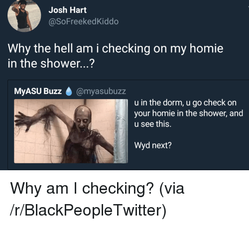 Blackpeopletwitter, Homie, and Shower: Josh Hart  @SoFreekedKiddo  Why the hell am i checking on my homie  in the shower...?  MyASU Buzz @myasubuzz  u in the dorm, u go check on  your homie in the shower, and  u see this.  Wyd next? Why am I checking? (via /r/BlackPeopleTwitter)