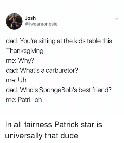 Best Friend, Dad, and Dude: Josh  @iwearaonesie  dad: You're sitting at the kids table this  Thanksgiving  me: Why?  dad: What's a carburetor?  me: Uh  dad. W ?  me: Patri- oh  ho's SpongeBob's best friend In all fairness Patrick star is universally that dude