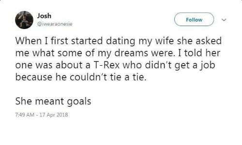Dating, Goals, and Wife: Josh  @iwearaonesie  Follow  When I first started dating my wife she asked  me what some of my dreams were. I told her  because he couldn't tie a tie.  She meant goals  one was about a T-Rex who didn't get a job  7:49 AM-17 Apr 2018