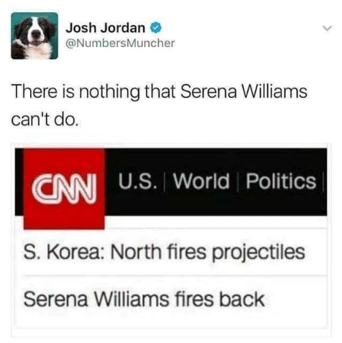 Josh: Josh Jordan O  @NumbersMuncher  There is nothing that Serena Williams  can't do.  CNN U.S. World Politics  S. Korea: North fires projectiles  Serena Williams fires back