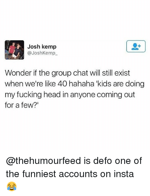 """Fucking, Group Chat, and Head: Josh kemp  @JoshKemp  Wonder if the group chat will still exist  when we're like 40 hahaha kids are doing  my fucking head in anyone coming out  for a few?"""" @thehumourfeed is defo one of the funniest accounts on insta😂"""