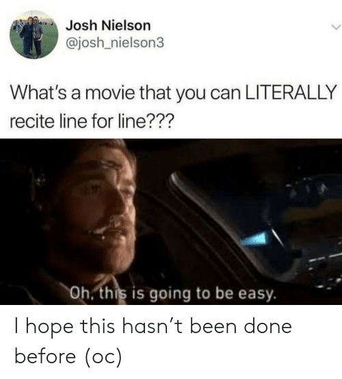 Josh: Josh Nielson  @josh nielson3  What's a movie that you can LITERALLY  recite line for line???  Oh. this is going to be easy. I hope this hasn't been done before (oc)