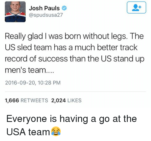 sleds: Josh Pauls  aspudsusa 27  Really glad was born without legs. The  US sled team has a much better track  record of success than the US stand up  men's team  2016-09-20, 10:28 PM  1,666  RETWEETS 2,024  LIKES Everyone is having a go at the USA team😂
