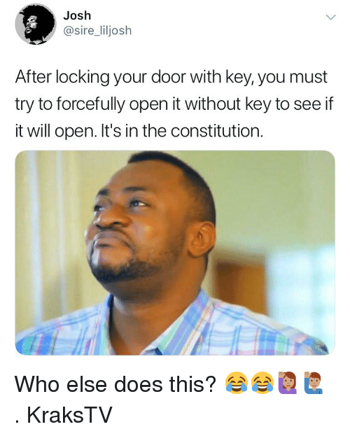Constitution: Josh  @sire_liljosh  After locking your door with key, you must  try to forcefully open it without key to see if  it will open. It's in the constitution. Who else does this? 😂😂🙋🏽♀️🙋🏽♂️ . KraksTV
