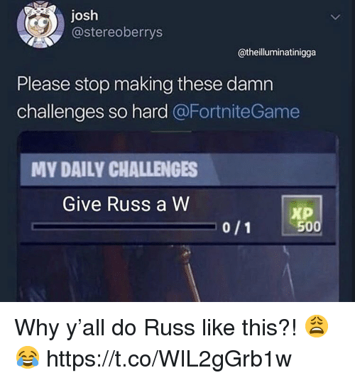 A&w, Why, and This: josh  @stereoberrys  @theilluminatinigga  Please stop making these damn  challenges so hard @FortniteGame  MY DAILY CHALLENGES  Give Russ a W  Xp  500 Why y'all do Russ like this?! 😩😂 https://t.co/WIL2gGrb1w