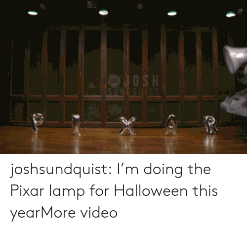Josh: JOSH  SUNDQUIST joshsundquist:  I'm doing the Pixar lamp for Halloween this yearMore video