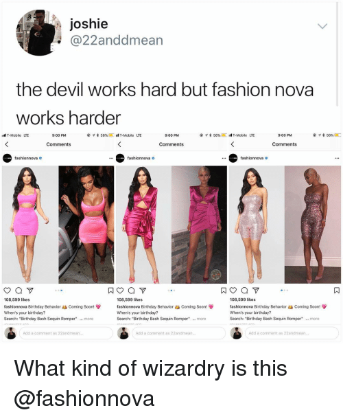 """Birthday, Fashion, and Memes: Joshie  @22anddmean  the devil works hard but fashion nova  works harder  lT-Mobile LTE  9:00 PM  @  จ* 56%@[เฝ้ T-Mobile  LTE  9:00 PM  @イ* 56% @[itl T-Mobile  LTE  9:00 PM  @ア* 56% @ □  Comments  Comments  Comments  fashionnova o  fashionnova  fashionnova  ㄇ  108,599 likes  fashionnova Birthday Behavior dS Coming Soon!雙  When's your birthday?  Search: """"Birthday Bash Sequin Romper"""" more  108,599 likes  fashionnova Birthday Behavior as Coming Soon  When's your birthday?  Search: """"Birthday Bash Sequin Romper""""  108,599 likes  fashionnova Birthday Behavior dS coming Soon!  When's your birthday?  Search: """"Birthday Bash Sequin Romper""""  more  more  Add a comment as 22andean...  Add a comment as 22andmean  Add a comment as 22andmean What kind of wizardry is this @fashionnova"""