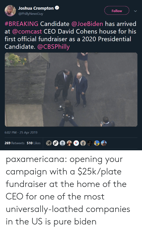 Tumblr, Blog, and Comcast: Joshua Crompton  Follow  @PhillyNewsGuy  #BREAKING Candidate @JoeB.den has arrived  at @comcast CEO David Cohens house for his  first official fundraiser as a 2020 Presidential  Candidate. @CBSPhilly  6:02 PM -25 Apr 2019  269 Retweets 510 Likes paxamericana:  opening your campaign with a $25k/plate fundraiser at the home of the CEO for one of the most universally-loathed companies in the US is pure biden