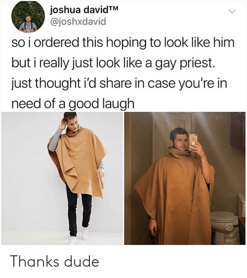 Dude, Good, and Thought: joshua davidTM  @joshxdavid  so i ordered this hoping to look like him  but i really just look like a gay priest.  just thought i'd share in case you're in  need of a good laugh Thanks dude