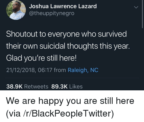 Blackpeopletwitter, Happy, and Raleigh Nc: Joshua Lawrence Lazard  @theuppitynegro  Shoutout to everyone who survived  their own suicidal thoughts this year.  Glad you're still here!  21/12/2018, 06:17 from Raleigh, NC  38.9K Retweets 89.3K Likes We are happy you are still here (via /r/BlackPeopleTwitter)