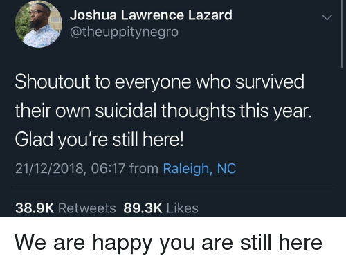 Happy, Raleigh Nc, and Who: Joshua Lawrence Lazard  @theuppitynegro  Shoutout to everyone who survived  their own suicidal thoughts this year.  Glad you're still here!  21/12/2018, 06:17 from Raleigh, NC  38.9K Retweets 89.3K Likes We are happy you are still here