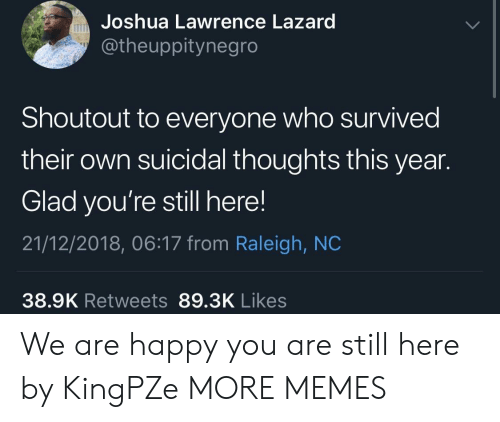 Dank, Memes, and Target: Joshua Lawrence Lazard  @theuppitynegro  Shoutout to everyone who survived  their own suicidal thoughts this year.  Glad you're still here!  21/12/2018, 06:17 from Raleigh, NC  38.9K Retweets 89.3K Likes We are happy you are still here by KingPZe MORE MEMES