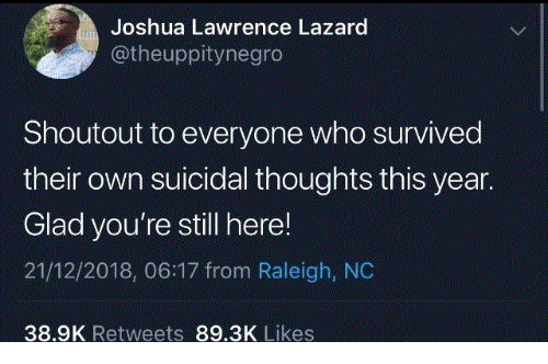 Raleigh Nc, Who, and Lazard: Joshua Lawrence Lazard  @theuppitynegro  Shoutout to everyone who survived  their own suicidal thoughts this year.  Glad you're still here!  21/12/2018, 06:17 from Raleigh, NC  38.9K Retweets 89.3K Likes