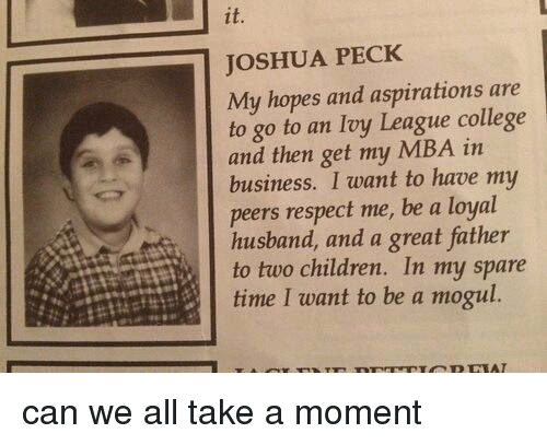 Pecks: JOSHUA PECK  My hopes and aspirations are  to go to an Ivy League college  and then get my MBA in  business. I want to have my  peers respect me, be a loyal  husband, and a great father  to two children. In my spare  time I want to be a mogul. can we all take a moment