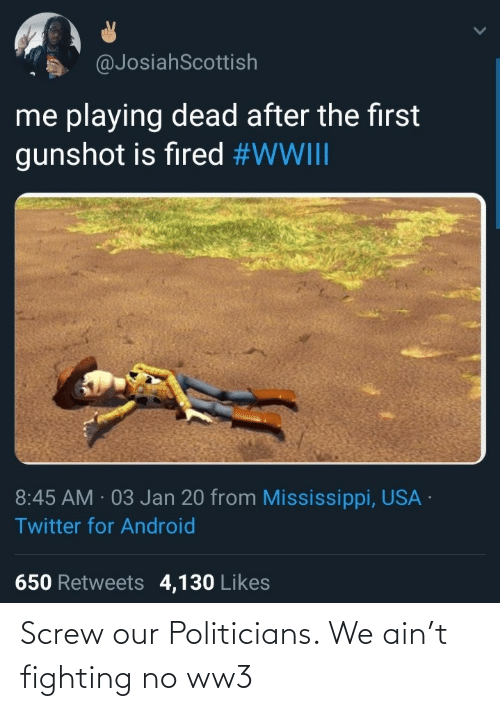 Ain: @JosiahScottish  me playing dead after the first  gunshot is fired #WWIII  8:45 AM · 03 Jan 20 from Mississippi, USA ·  Twitter for Android  650 Retweets 4,130 Likes Screw our Politicians. We ain't fighting no ww3