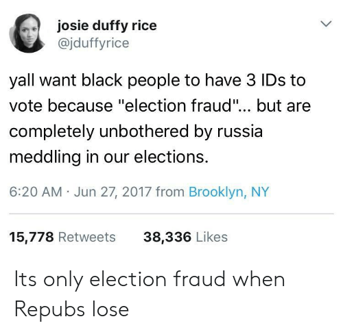 """Electioneer: josie duffy ricee  @jduffyrice  yall want black people to have 3 IDs to  vote because """"election fraud""""... but are  completely unbothered by russia  meddling in our elections.  6:20 AM Jun 27, 2017 from Brooklyn, NY  15,778 Retweets  38,336 Likes Its only election fraud when Repubs lose"""