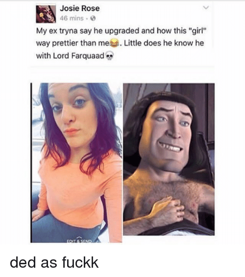 "Dedded: Josie Rose  46 mins .  My ex tryna say he upgraded and how this ""girl""  way prettier than me Little does he know he  with Lord Farquaad ded as fuckk"