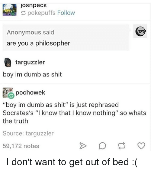 "Dumb, Memes, and Shit: JosnpecK  pokepuffs Follow  Anonymous said  are you a philosopher  targuzzler  boy im dumb as shit  pochowek  ""boy im dumb as shit"" is just rephrased  Socrates's ""I know that I know nothing"" so whats  the truth  Source: targuzzler  59,172 notes I don't want to get out of bed :("