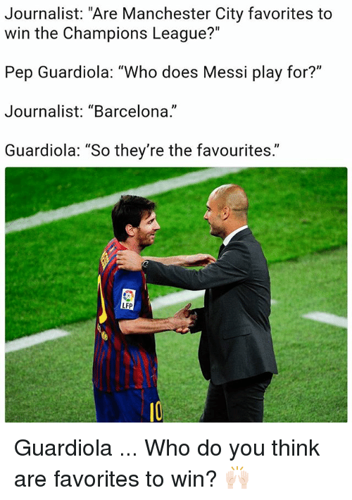 "Barcelona, Memes, and Champions League: Journalist: ""Are Manchester City favorites to  win the Champions League?""  Pep Guardiola: ""Who does Messi play for?""  Journalist: ""Barcelona.""  Guardiola: ""So they're the favourites.""  LFP Guardiola ... Who do you think are favorites to win? 🙌🏻"